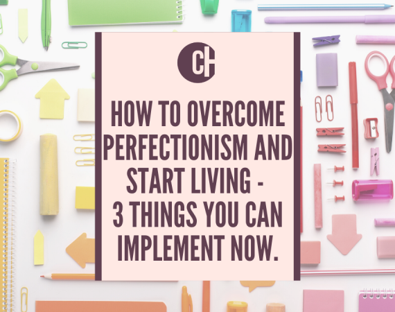 How to overcome perfectionism and start living – 3 things you can implement now